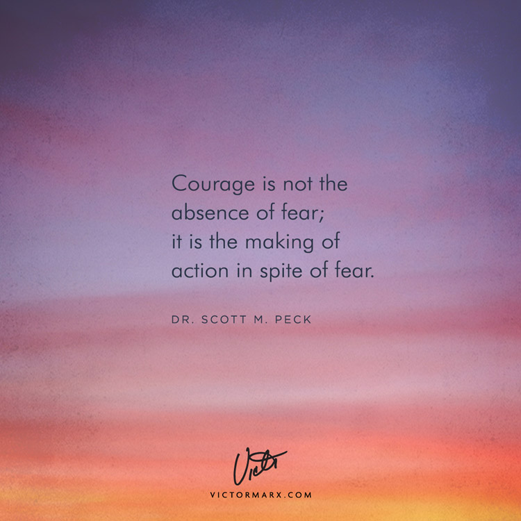 courage is not the absence of fear; it is the making of action in spite of fear